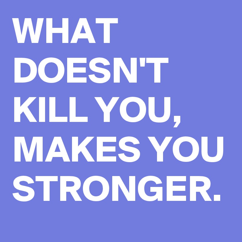WHAT DOESN'T KILL YOU, MAKES YOU STRONGER.