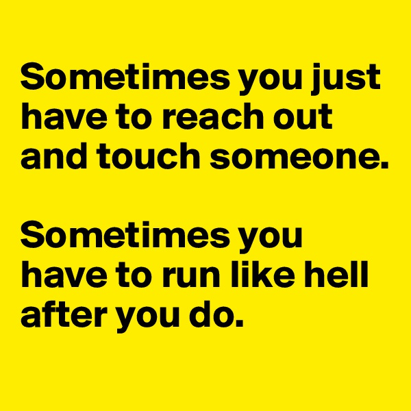 Sometimes you just have to reach out and touch someone.   Sometimes you have to run like hell after you do.