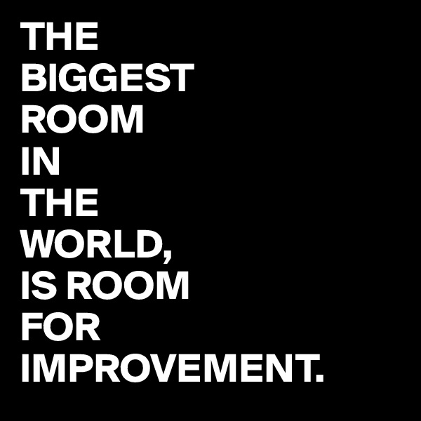 THE  BIGGEST ROOM IN THE WORLD, IS ROOM FOR  IMPROVEMENT.