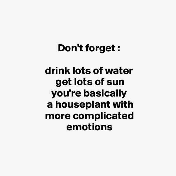 Don't forget :                   drink lots of water                       get lots of sun                     you're basically                    a houseplant with                   more complicated                            emotions