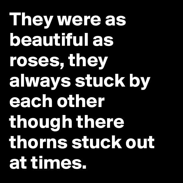 They were as beautiful as roses, they always stuck by each other though there thorns stuck out at times.