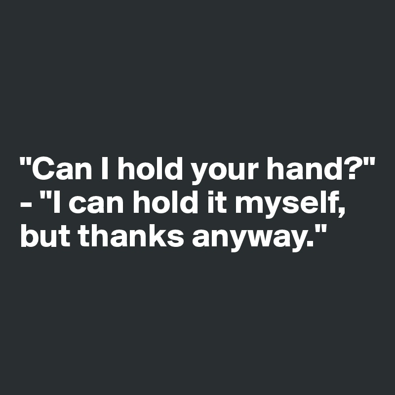 """""""Can I hold your hand?"""" - """"I can hold it myself, but thanks anyway."""""""