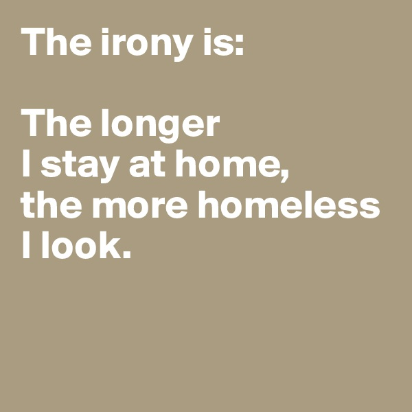 The irony is:  The longer  I stay at home,  the more homeless I look.