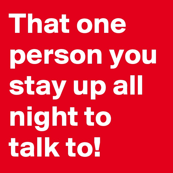 That one person you stay up all night to talk to!