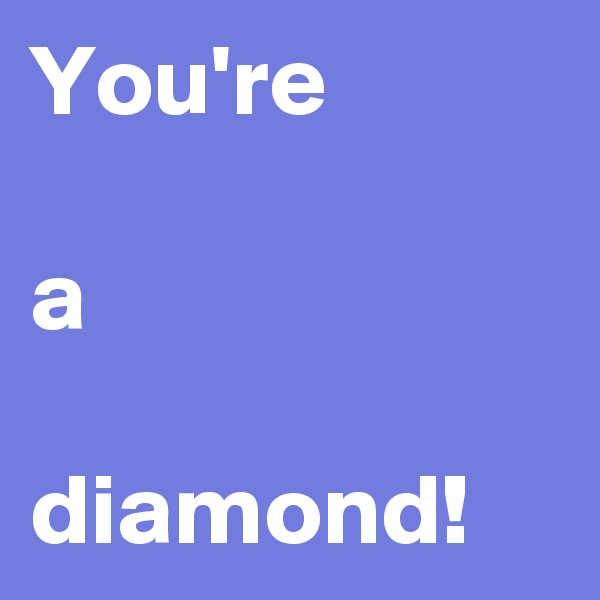 You're  a  diamond!