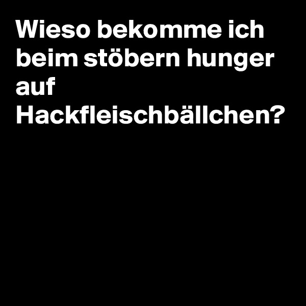 Wieso bekomme ich beim stöbern hunger auf Hackfleischbällchen?