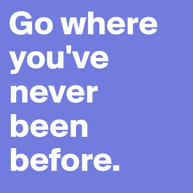 Go where you've never been before.