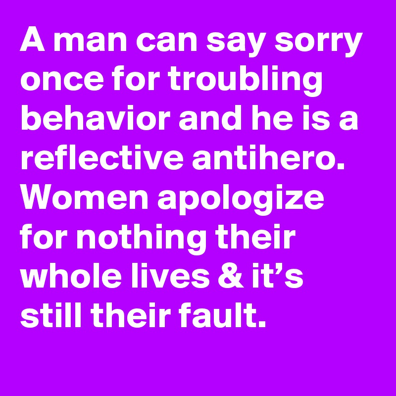 A man can say sorry once for troubling behavior and he is a