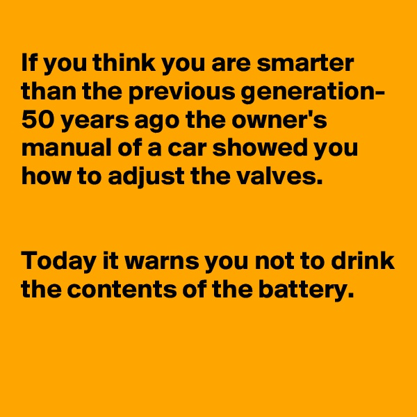 If you think you are smarter than the previous generation- 50 years ago the owner's manual of a car showed you how to adjust the valves.   Today it warns you not to drink the contents of the battery.