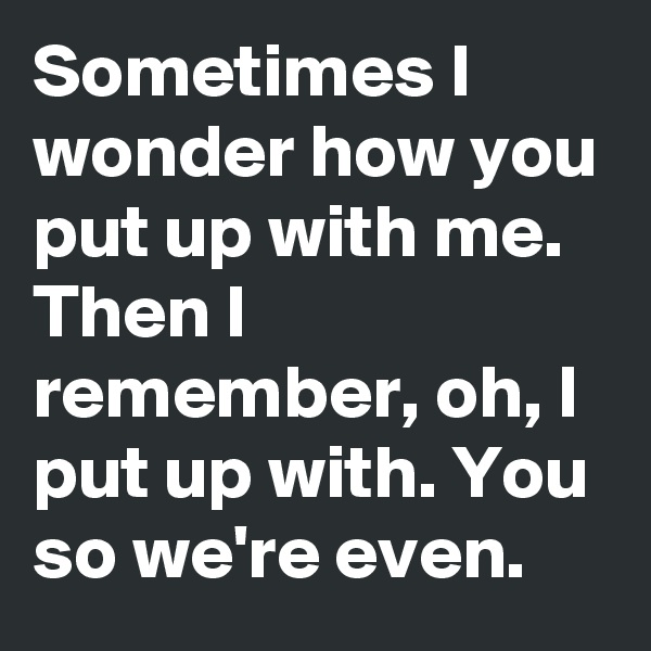Sometimes I wonder how you put up with me.  Then I remember, oh, I put up with. You so we're even.