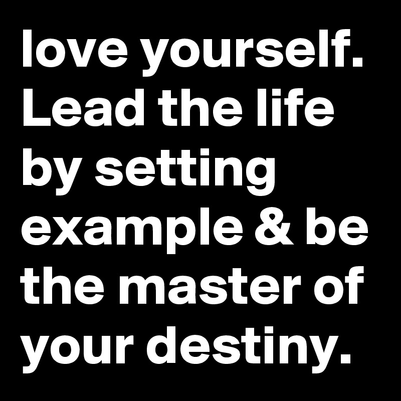 love yourself. Lead the life by setting example & be the master of your destiny.