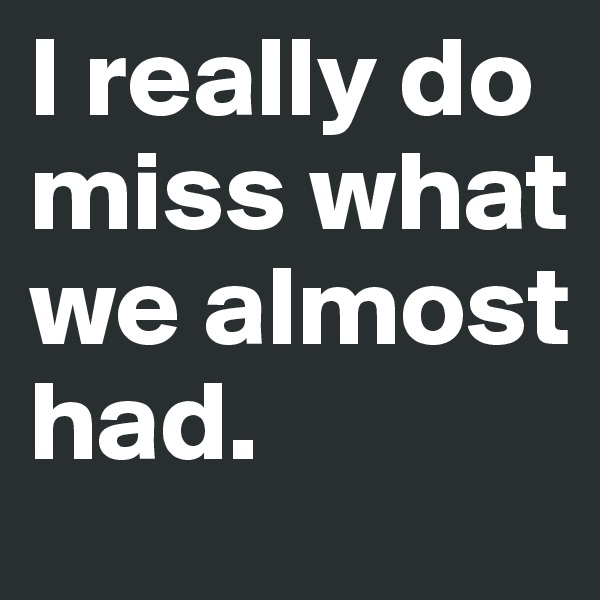 I really do miss what we almost had.
