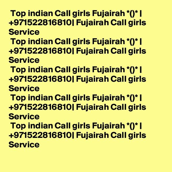Top indian Call girls Fujairah *()* | +971522816810| Fujairah Call girls Service   Top indian Call girls Fujairah *()* | +971522816810| Fujairah Call girls Service   Top indian Call girls Fujairah *()* | +971522816810| Fujairah Call girls Service   Top indian Call girls Fujairah *()* | +971522816810| Fujairah Call girls Service   Top indian Call girls Fujairah *()* | +971522816810| Fujairah Call girls Service