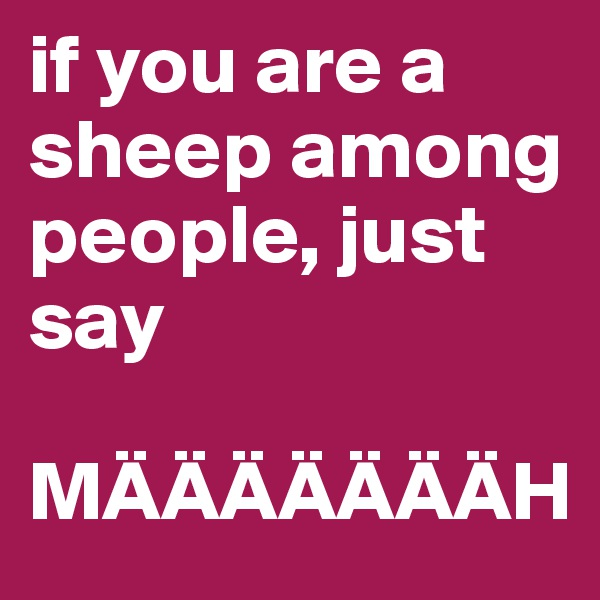if you are a sheep among people, just say  MÄÄÄÄÄÄÄH