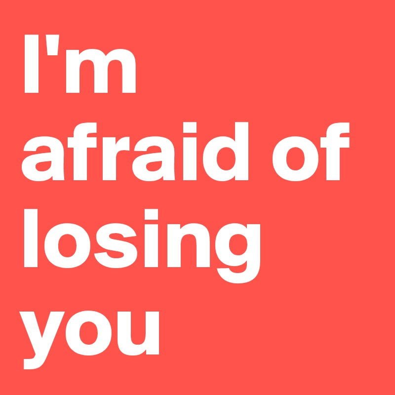 afraid of losing you status