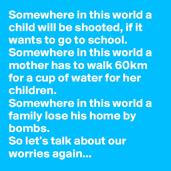 Somewhere in this world a child will be shooted, if it wants to go to school. Somewhere in this world a mother has to walk 60km for a cup of water for her children. Somewhere in this world a family lose his home by bombs. So let's talk about our worries again...
