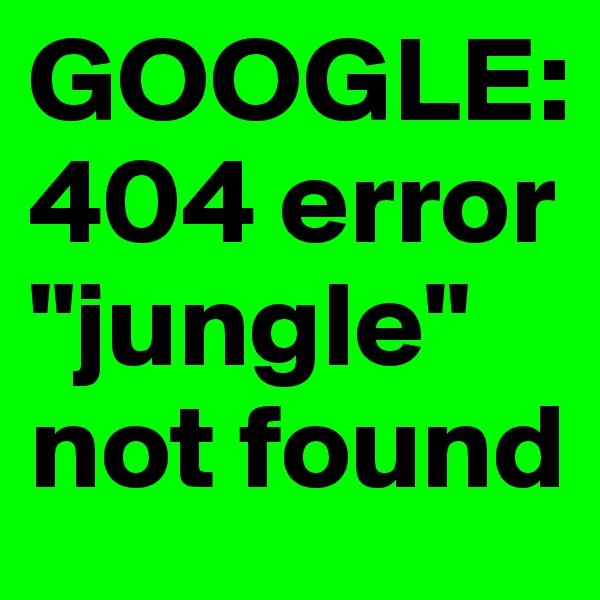 "GOOGLE: 404 error ""jungle"" not found"