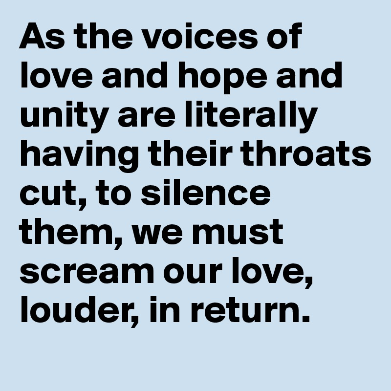As the voices of love and hope and unity are literally having their throats cut, to silence them, we must scream our love, louder, in return.