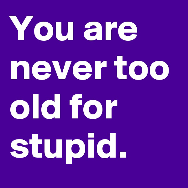 You are never too old for stupid.