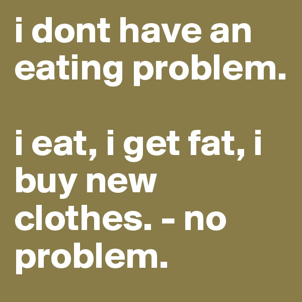 i dont have an eating problem.  i eat, i get fat, i buy new clothes. - no problem.