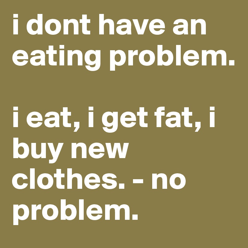 i dont have an eating problem.  i eat, i get fat, i buy new clothes. - no problem.