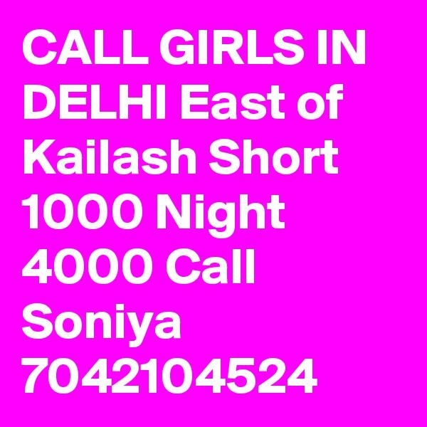 CALL GIRLS IN DELHI East of Kailash Short 1000 Night 4000 Call Soniya 7042104524