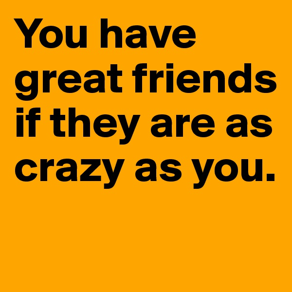 You have great friends if they are as crazy as you.