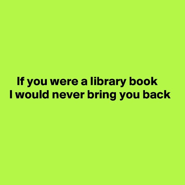 If you were a library book I would never bring you back