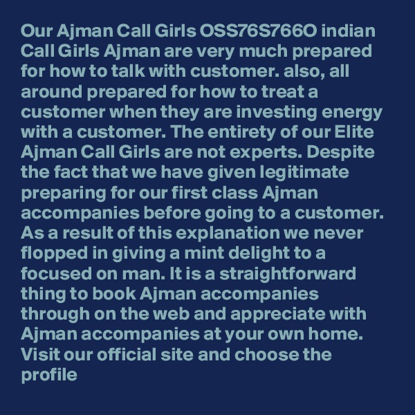 Our Ajman Call Girls OSS76S766O indian Call Girls Ajman are very much prepared for how to talk with customer. also, all around prepared for how to treat a customer when they are investing energy with a customer. The entirety of our Elite Ajman Call Girls are not experts. Despite the fact that we have given legitimate preparing for our first class Ajman accompanies before going to a customer. As a result of this explanation we never flopped in giving a mint delight to a focused on man. It is a straightforward thing to book Ajman accompanies through on the web and appreciate with Ajman accompanies at your own home. Visit our official site and choose the profile
