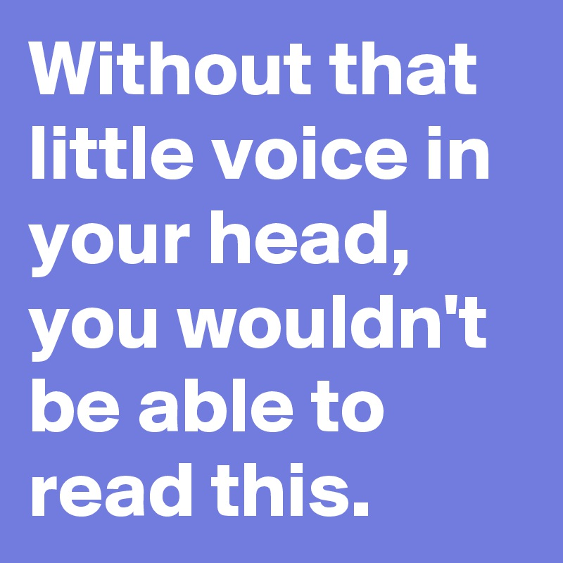 Without that little voice in your head, you wouldn't be able to read this.