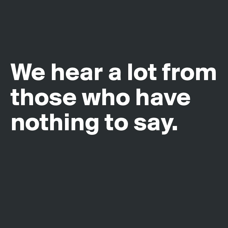 We hear a lot from those who have nothing to say.