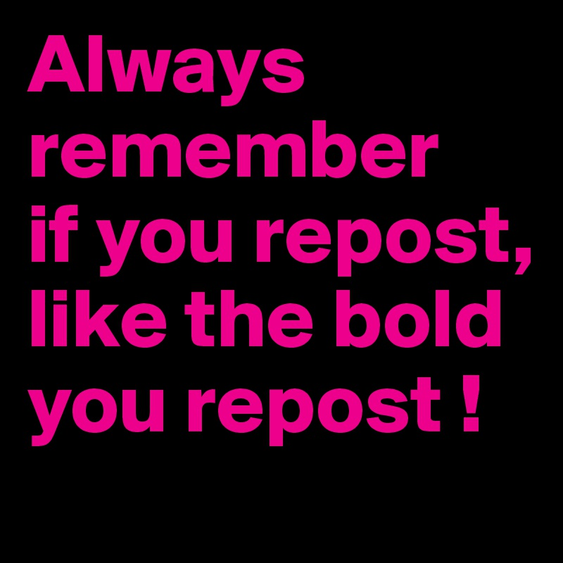 Always remember if you repost, like the bold you repost !