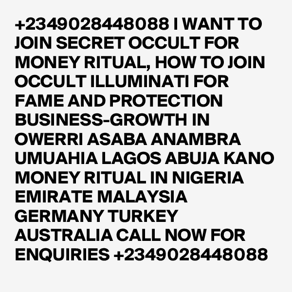 +2349028448088 I WANT TO JOIN SECRET OCCULT FOR MONEY RITUAL, HOW TO JOIN OCCULT ILLUMINATI FOR FAME AND PROTECTION BUSINESS-GROWTH IN OWERRI ASABA ANAMBRA UMUAHIA LAGOS ABUJA KANO MONEY RITUAL IN NIGERIA EMIRATE MALAYSIA GERMANY TURKEY AUSTRALIA CALL NOW FOR ENQUIRIES +2349028448088