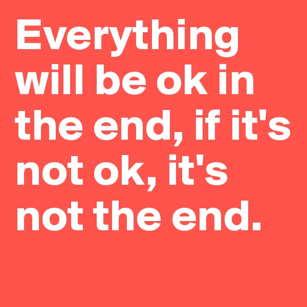 Everything will be ok in the end, if it's not ok, it's not the end.