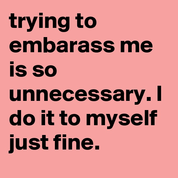 trying to embarass me is so unnecessary. I do it to myself just fine.