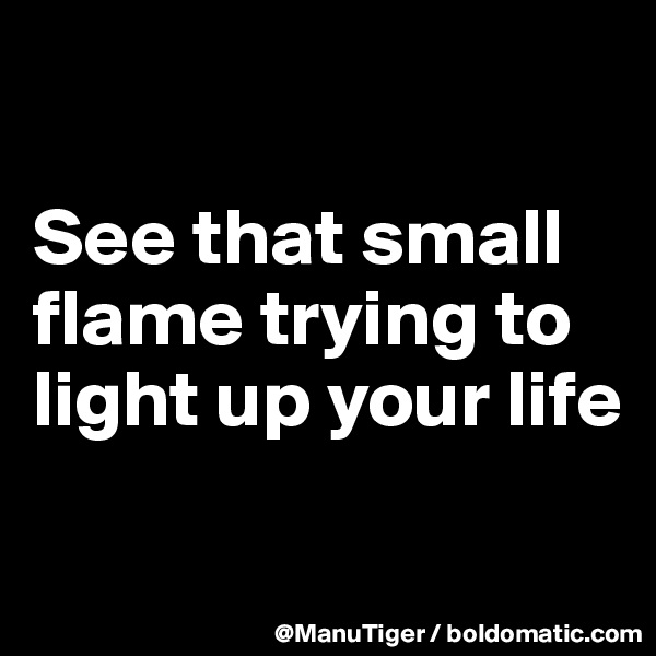See that small flame trying to light up your life