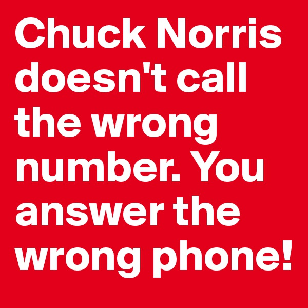 Chuck Norris doesn't call the wrong number. You answer the wrong phone!