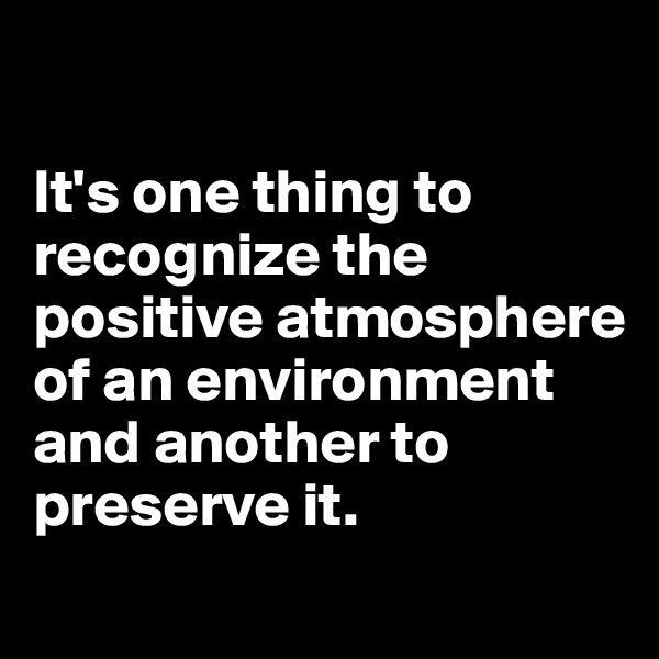 It's one thing to recognize the positive atmosphere of an environment and another to preserve it.