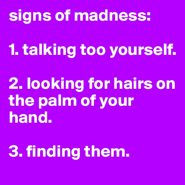 signs of madness:  1. talking too yourself.  2. looking for hairs on the palm of your hand.  3. finding them.