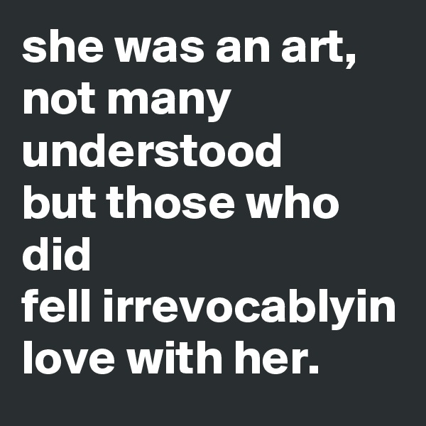 she was an art, not many understood  but those who did fell irrevocablyin love with her.