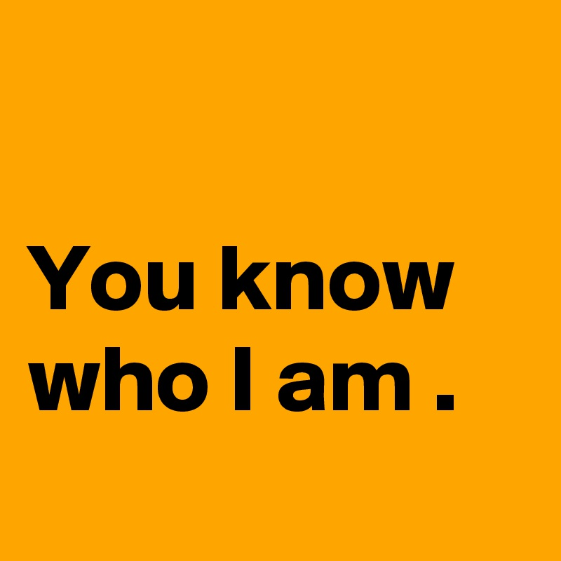 You know who I am .