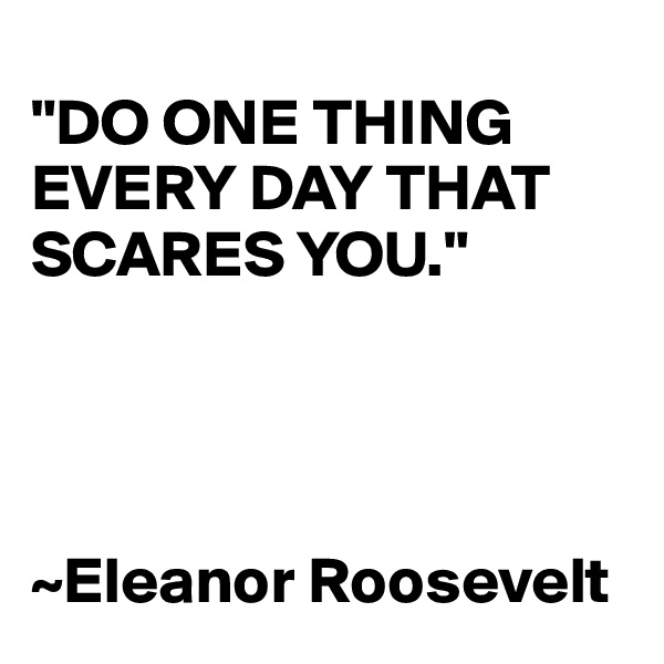 """DO ONE THING EVERY DAY THAT SCARES YOU.""      ~Eleanor Roosevelt"
