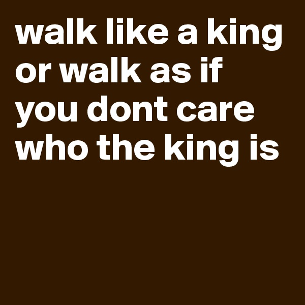 walk like a king or walk as if you dont care who the king is