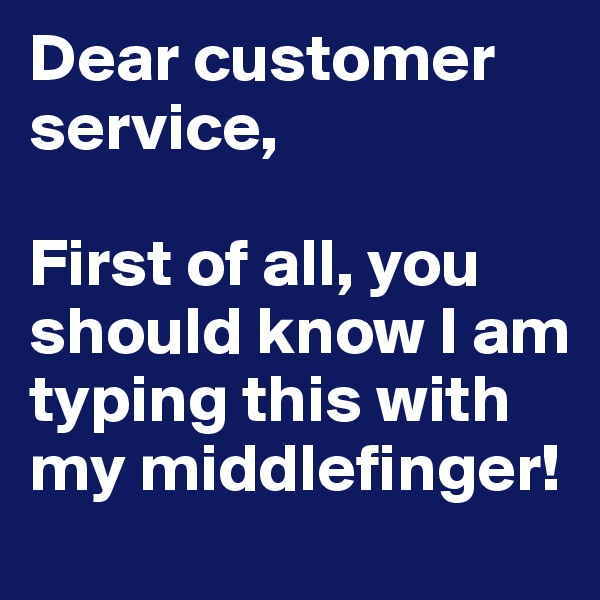 Dear customer service,  First of all, you should know I am typing this with my middlefinger!