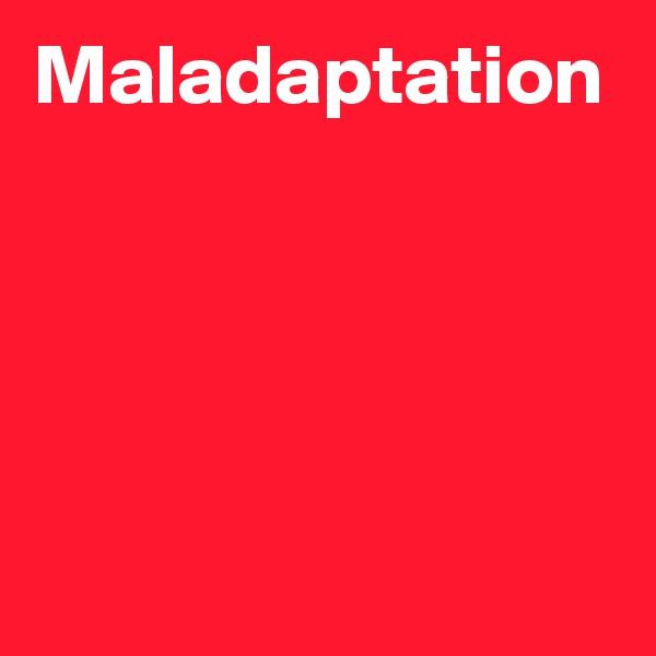 Maladaptation