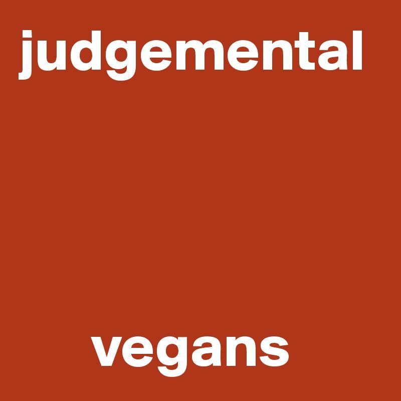 judgemental            vegans