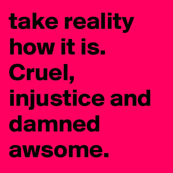 take reality how it is. Cruel, injustice and damned awsome.