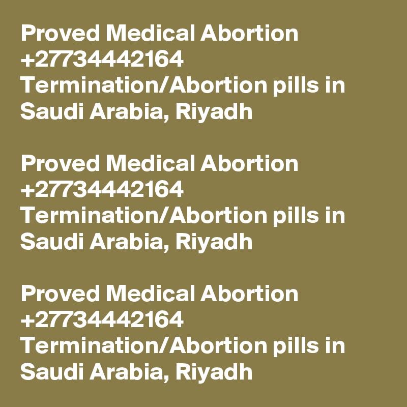 Proved Medical Abortion +27734442164 Termination/Abortion pills in Saudi Arabia, Riyadh  Proved Medical Abortion +27734442164 Termination/Abortion pills in Saudi Arabia, Riyadh  Proved Medical Abortion +27734442164 Termination/Abortion pills in Saudi Arabia, Riyadh