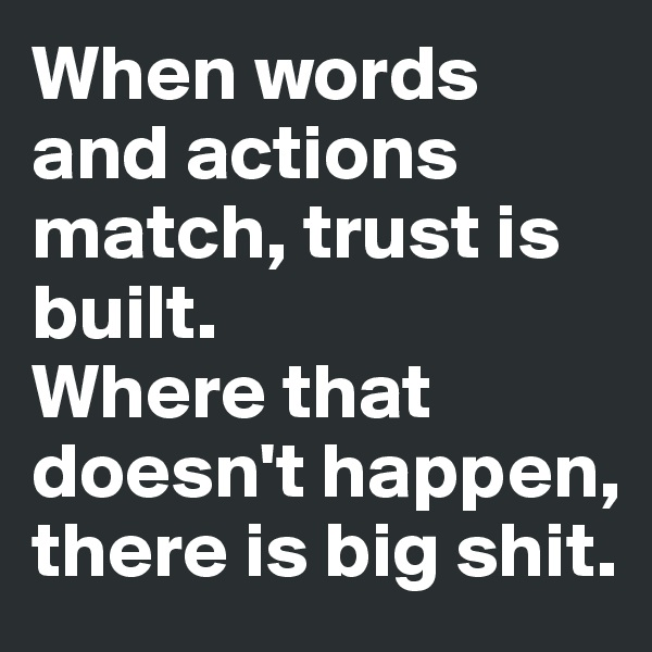 When words and actions match, trust is built. Where that doesn't happen, there is big shit.