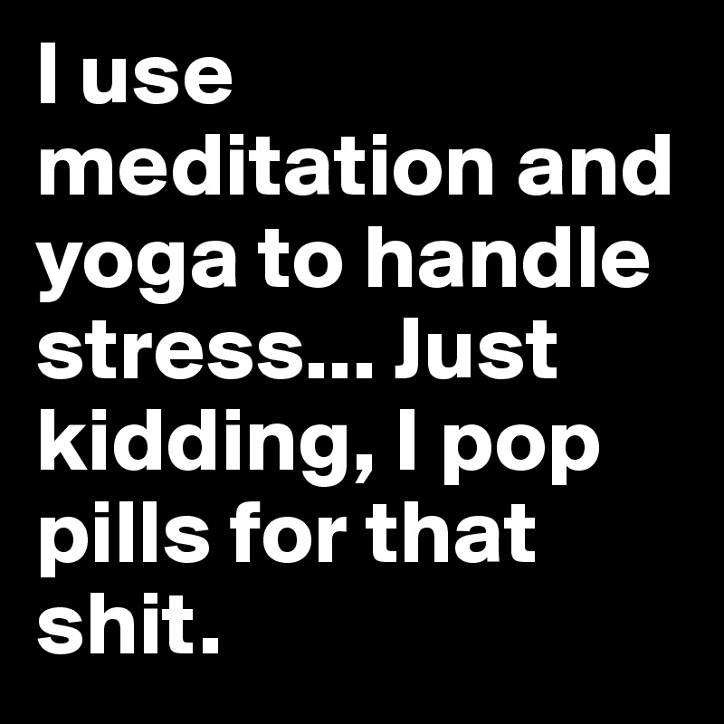 I use meditation and yoga to handle stress... Just kidding, I pop pills for that shit.